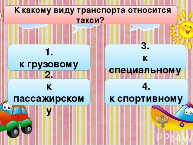 К какому виду транспорта относится такси? А3 1. к грузовому 3. к специальному 4. к спортивному 2. к пассажирскому