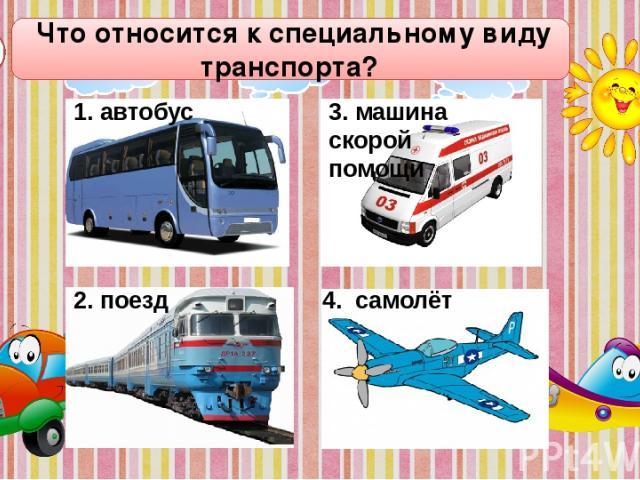 Что относится к специальному виду транспорта? А4 2. поезд 4. самолёт 1. автобус 3. машина скорой помощи