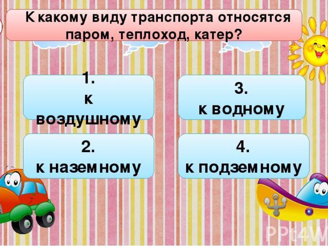 К какому виду транспорта относятся паром, теплоход, катер? В1 1. к воздушному 2. к наземному 4. к подземному 3. к водному