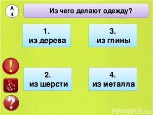 Из чего делают одежду? А4 1. из дерева 2. из шерсти 4. из металла 3. из глины