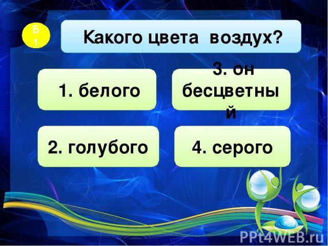 Какого цвета воздух? Б1 1. белого 2. голубого 4. серого 3. он бесцветный