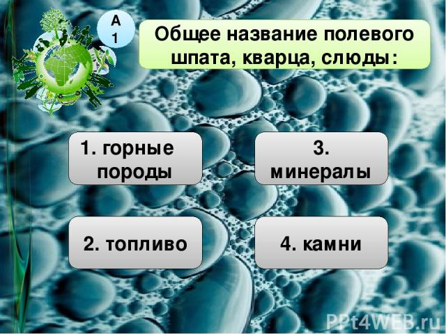 Общее название полевого шпата, кварца, слюды: А1 1. горные породы 2. топливо 3. минералы 4. камни
