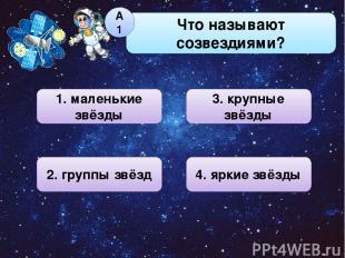 Что называют созвездиями? А1 1. маленькие звёзды 3. крупные звёзды 4. яркие звёз