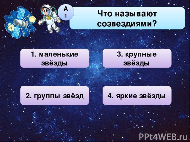 Что называют созвездиями? А1 1. маленькие звёзды 3. крупные звёзды 4. яркие звёзды 2. группы звёзд