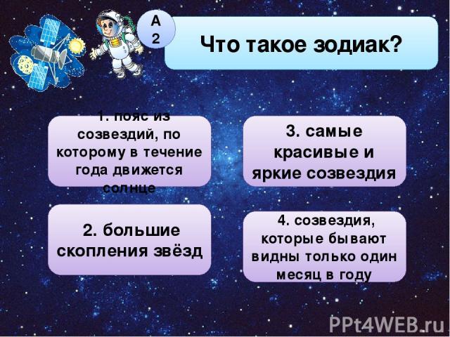 4. созвездия, которые бывают видны только один месяц в году 2. большие скопления звёзд Что такое зодиак? А2 3. самые красивые и яркие созвездия 1. пояс из созвездий, по которому в течение года движется солнце