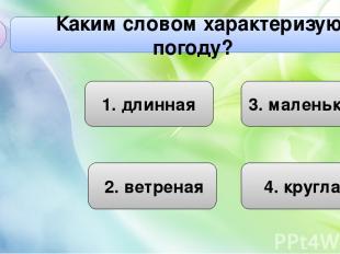 Каким словом характеризуют погоду? А2 1. длинная 4. круглая 3. маленькая 2. ветр