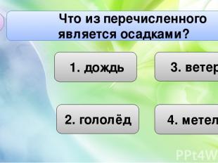2. гололёд Что из перечисленного является осадками? А3 4. метель 3. ветер 1. дож