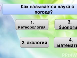 3. биология 2. экология Как называется наука о погоде? В2 4. математика 1. метео