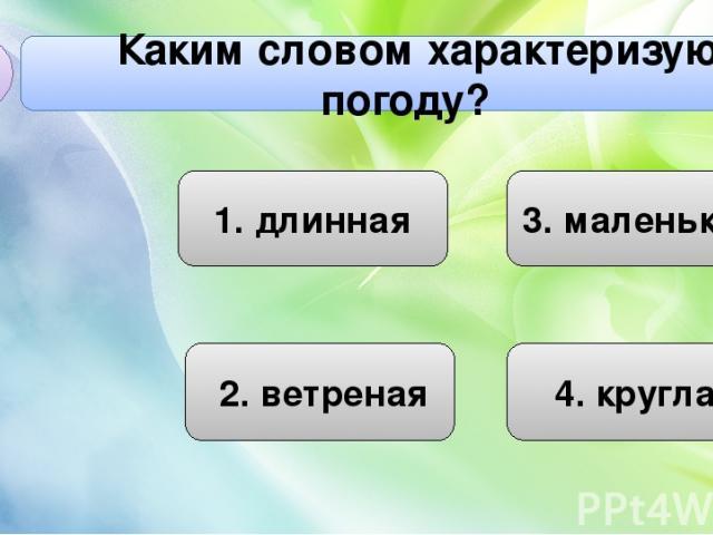 Каким словом характеризуют погоду? А2 1. длинная 4. круглая 3. маленькая 2. ветреная