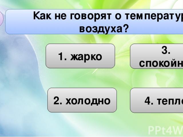 1. жарко 3. спокойно 2. холодно Как не говорят о температуре воздуха? А4 4. тепло
