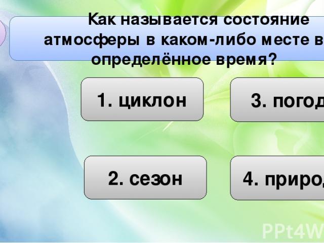 1. циклон 3. погода 2. сезон Как называется состояние атмосферы в каком-либо месте в определённое время? В1 4. природа