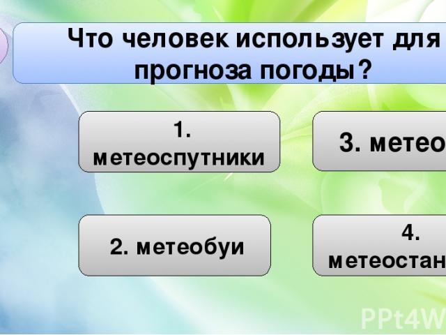 3. метеоры Что человек использует для прогноза погоды? С1 4. математика 1. метеоспутники 4. метеостанции 2. метеобуи