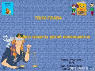 ТВОИ ПРАВА Дню защиты детей посвящается Автор: Фуфлыгина Н.Н., зав. библиотекой