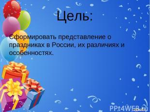 Цель: Сформировать представление о праздниках в России, их различиях и особеннос