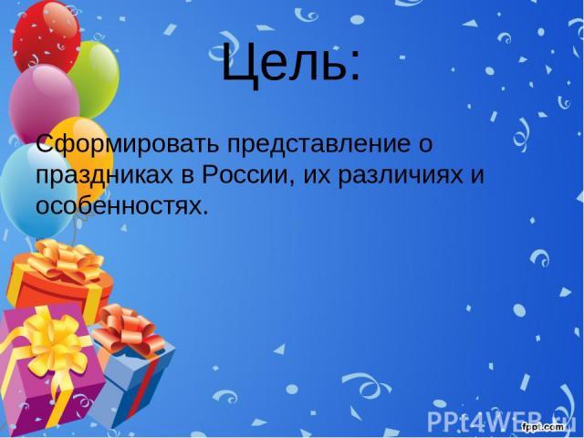 Цель: Сформировать представление о праздниках в России, их различиях и особенностях.