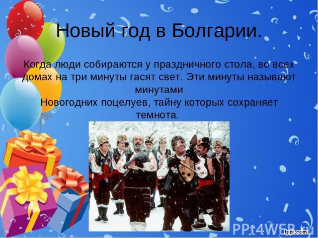 Новый год в Болгарии. Когда люди собираются у праздничного стола, во всех домах на три минуты гасят свет. Эти минуты называют минутами Новогодних поцелуев, тайну которых сохраняет темнота.