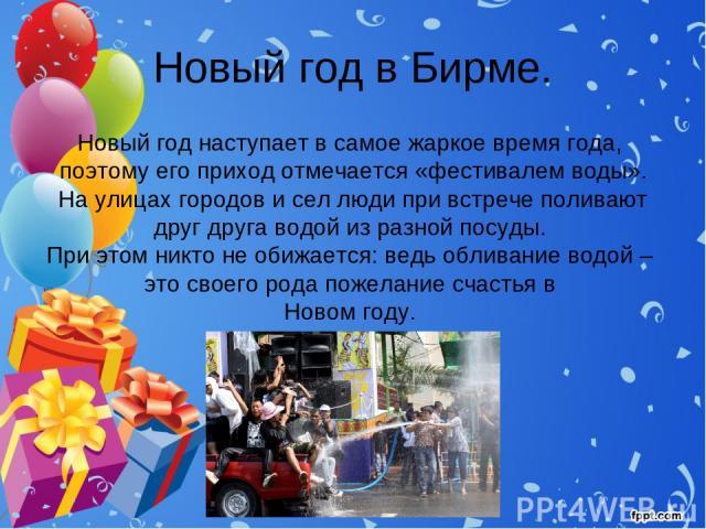 Новый год в Бирме. Новый год наступает в самое жаркое время года, поэтому его приход отмечается «фестивалем воды». На улицах городов и сел люди при встрече поливают друг друга водой из разной посуды. При этом никто не обижается: ведь обливание водой…