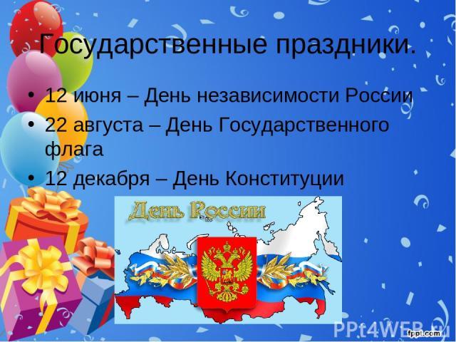 Государственные праздники. 12 июня – День независимости России 22 августа – День Государственного флага 12 декабря – День Конституции