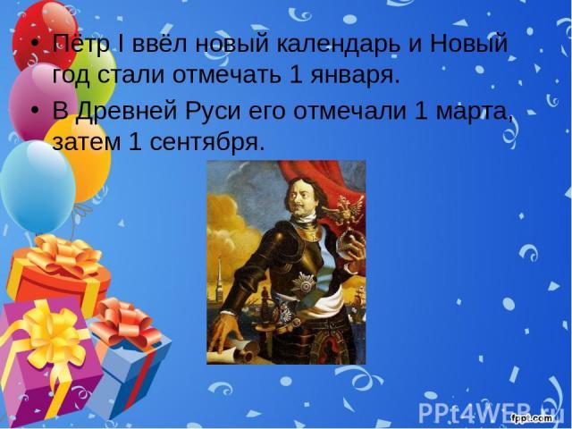 Пётр I ввёл новый календарь и Новый год стали отмечать 1 января. В Древней Руси его отмечали 1 марта, затем 1 сентября.