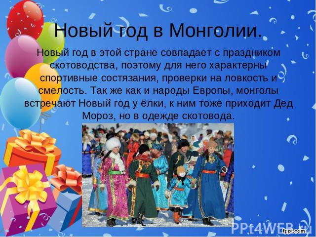 Новый год в Монголии. Новый год в этой стране совпадает с праздником скотоводства, поэтому для него характерны спортивные состязания, проверки на ловкость и смелость. Так же как и народы Европы, монголы встречают Новый год у ёлки, к ним тоже приходи…