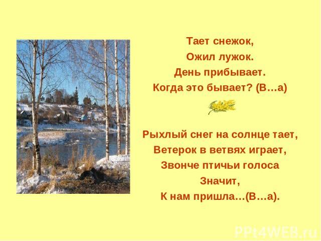 Тает снежок, Ожил лужок. День прибывает. Когда это бывает? (В…а) Рыхлый снег на солнце тает, Ветерок в ветвях играет, Звонче птичьи голоса Значит, К нам пришла…(В…а).