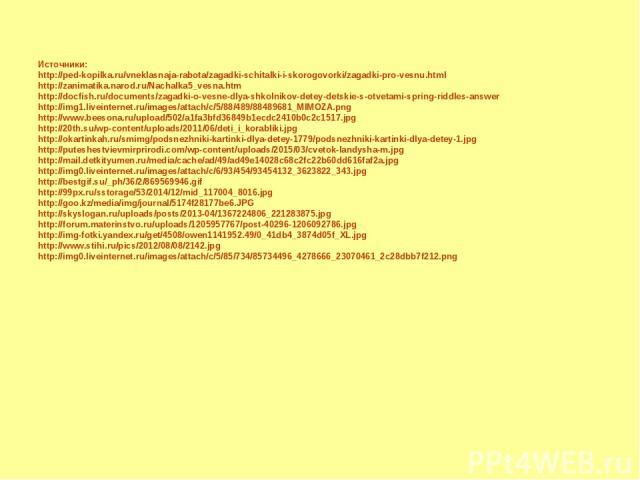 Источники: http://ped-kopilka.ru/vneklasnaja-rabota/zagadki-schitalki-i-skorogovorki/zagadki-pro-vesnu.html http://zanimatika.narod.ru/Nachalka5_vesna.htm http://docfish.ru/documents/zagadki-o-vesne-dlya-shkolnikov-detey-detskie-s-otvetami-spring-ri…