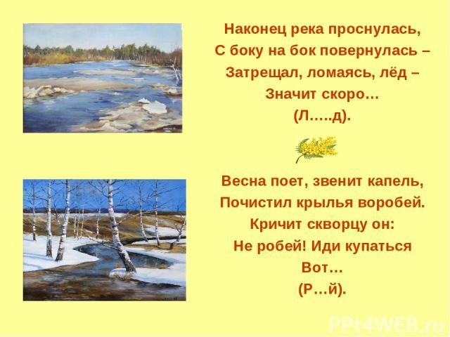 Наконец река проснулась, С боку на бок повернулась – Затрещал, ломаясь, лёд – Значит скоро… (Л…..д). Весна поет, звенит капель, Почистил крылья воробей. Кричит скворцу он: Не робей! Иди купаться Вот… (Р…й).