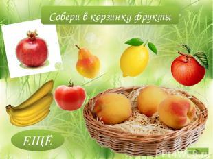 ЕЩЁ Собери в корзинку фрукты
