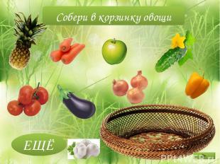 ЕЩЁ Собери в корзинку овощи