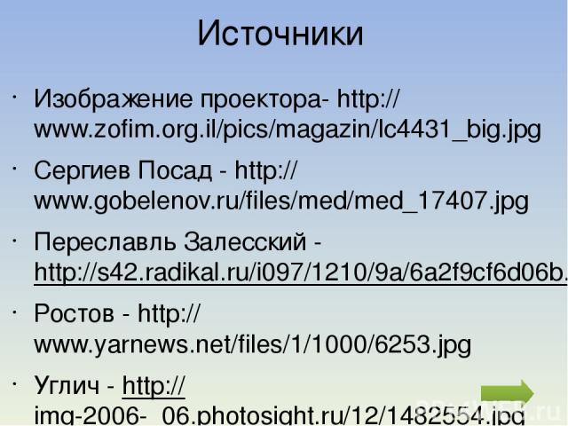 Источники Изображение проектора- http://www.zofim.org.il/pics/magazin/lc4431_big.jpg Сергиев Посад - http://www.gobelenov.ru/files/med/med_17407.jpg Переславль Залесский - http://s42.radikal.ru/i097/1210/9a/6a2f9cf6d06b.jpg Ростов - http://www.yarne…