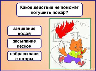 Какое действие не поможет потушить пожар? заливание водой засыпание песком набра