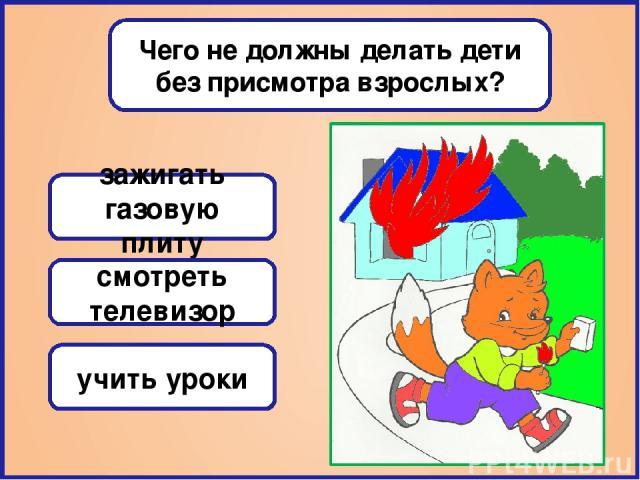 Чего не должны делать дети без присмотра взрослых? зажигать газовую плиту смотреть телевизор учить уроки