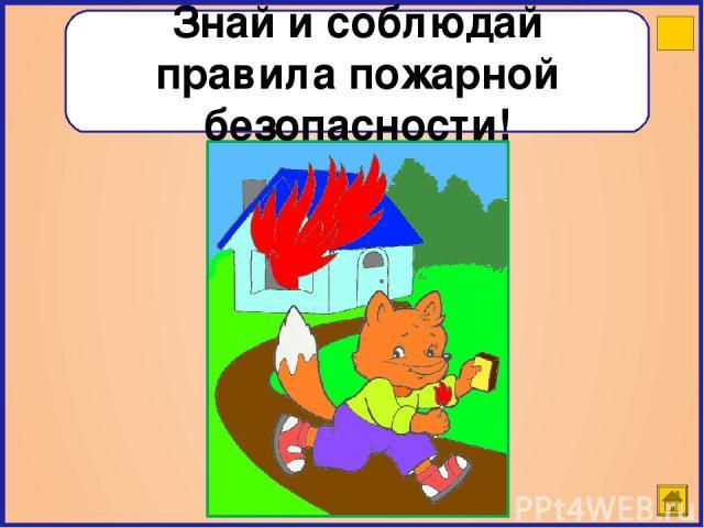 Знай и соблюдай правила пожарной безопасности!