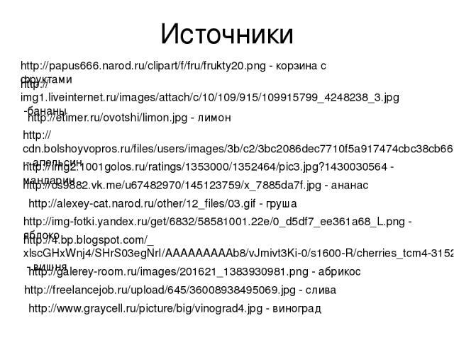 Источники http://papus666.narod.ru/clipart/f/fru/frukty20.png - корзина с фруктами http://img1.liveinternet.ru/images/attach/c/10/109/915/109915799_4248238_3.jpg -бананы http://etimer.ru/ovotshi/limon.jpg - лимон http://cdn.bolshoyvopros.ru/files/us…