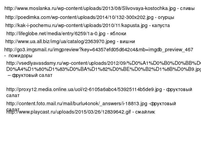 http://www.moslanka.ru/wp-content/uploads/2013/08/Slivovaya-kostochka.jpg - сливы http://poedimka.com/wp-content/uploads/2014/10/132-300x202.jpg - огурцы http://kak-i-pochemu.ru/wp-content/uploads/2010/11/kapusta.jpg - капуста http://lifeglobe.net/m…