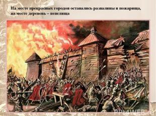 На месте прекрасных городов оставались развалины и пожарища, на месте деревень –