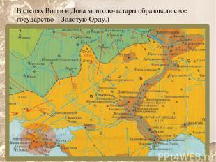 В степях Волги и Дона монголо-татары образовали свое государство – Золотую Орду.