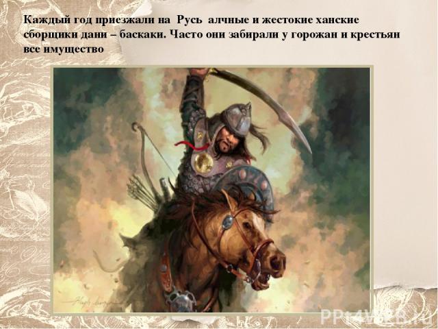 Каждый год приезжали на Русь алчные и жестокие ханские сборщики дани – баскаки. Часто они забирали у горожан и крестьян все имущество