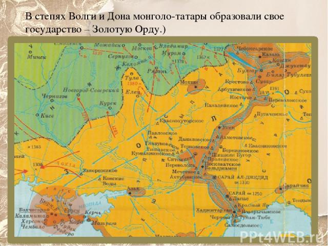 В степях Волги и Дона монголо-татары образовали свое государство – Золотую Орду.)