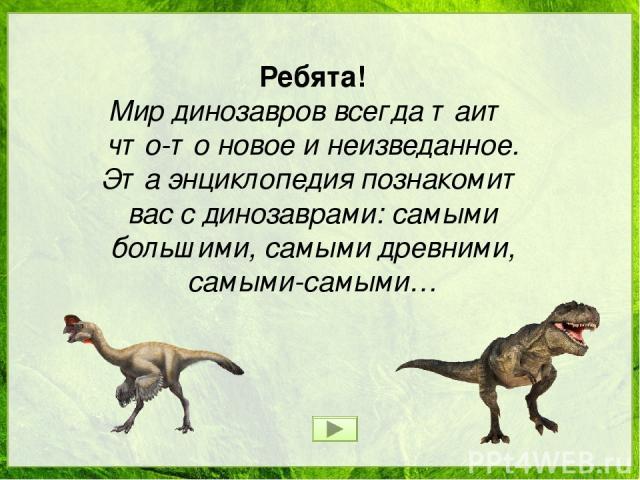Ребята! Мир динозавров всегда таит что-то новое и неизведанное. Эта энциклопедия познакомит вас с динозаврами: самыми большими, самыми древними, самыми-самыми…