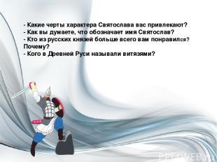 - Какие черты характера Святослава вас привлекают? - Как вы думаете, что обознач