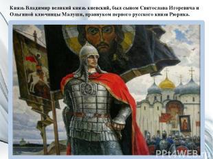 Князь Владимир великий князь киевский, был сыном Святослава Игоревича и Ольгиной