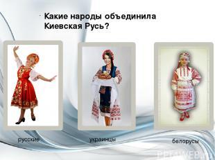 Какие народы объединила Киевская Русь? русские украинцы белорусы