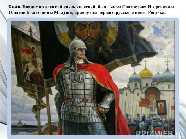 Князь Владимир великий князь киевский, был сыном Святослава Игоревича и Ольгиной ключницы Mалуши, правнуком первого русского князя Рюрика.