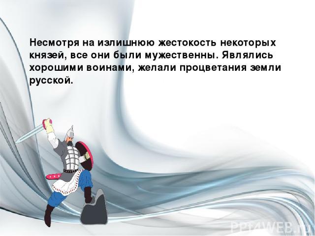 Несмотря на излишнюю жестокость некоторых князей, все они были мужественны. Являлись хорошими воинами, желали процветания земли русской.