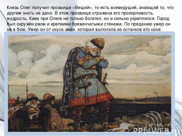 Князь Олег получил прозвище «Вещий», то есть всеведущий, знающий то, что другим знать не дано. В этом прозвище отражена его прозорливость, мудрость. Киев при Олеге не только богател, но и сильно укреплялся. Город был окружён рвом и крепкими бревенча…