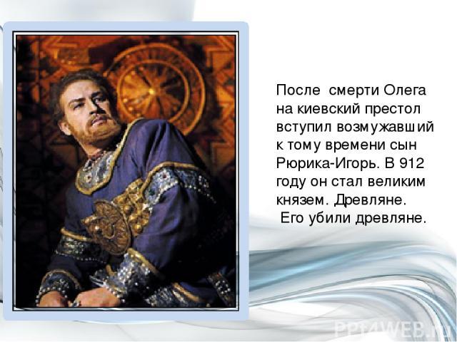 После смерти Олега на киевский престол вступил возмужавший к тому времени сын Рюрика-Игорь. В 912 году он стал великим князем. Древляне. Его убили древляне.