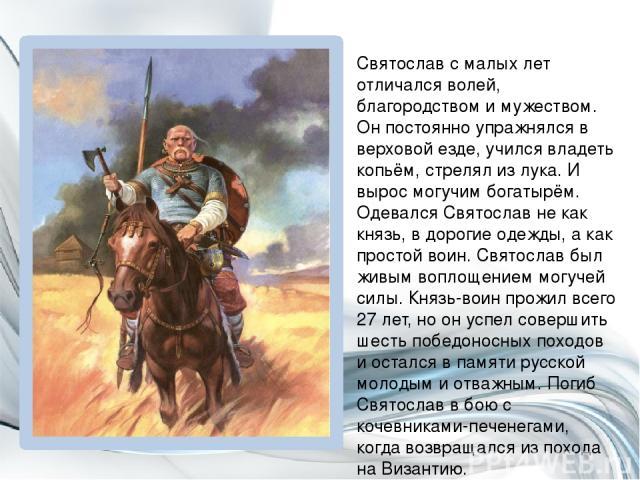 Святослав с малых лет отличался волей, благородством и мужеством. Он постоянно упражнялся в верховой езде, учился владеть копьём, стрелял из лука. И вырос могучим богатырём. Одевался Святослав не как князь, в дорогие одежды, а как простой воин. Свят…