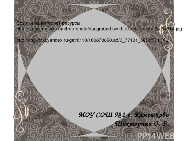 Ссылки на интернет-ресурсы http://static.freepik.com/free-photo/bacground-swirl-texture-vector_34-54814.jpg http://img-fotki.yandex.ru/get/6110/160878850.ad/0_77131_665cf571_XL МОУ СОШ № 1 г. Камешково Шахторина О. В.
