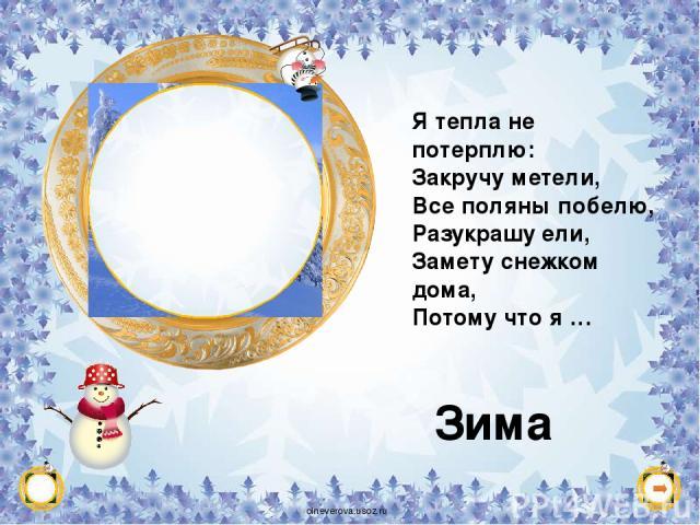 Я тепла не потерплю: Закручу метели, Все поляны побелю, Разукрашу ели, Замету снежком дома, Потому что я … Зима X oineverova.usoz.ru